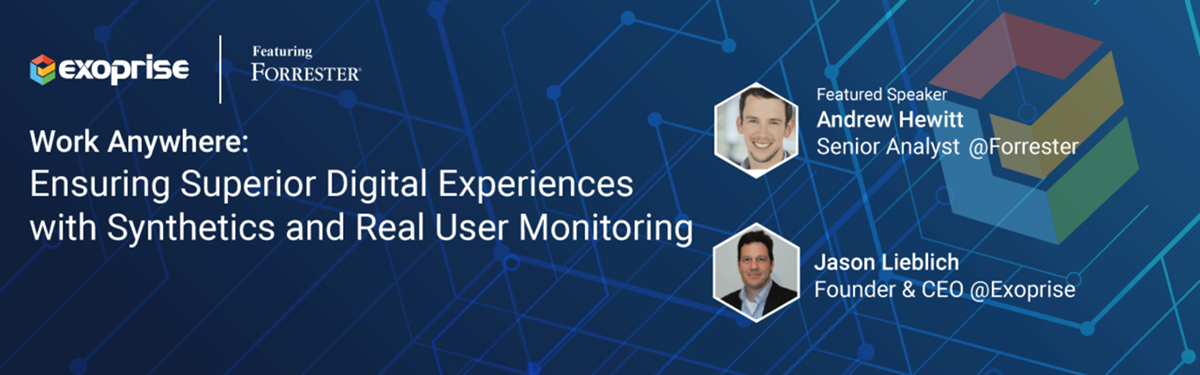 [WEBINAR] Work Anywhere: Ensuring Superior Digital Experiences with Synthetics AND Real User Monitoring Featuring Forrester, Exoprise Systems