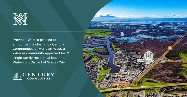 Closed Escrow   Province West is pleased to announce the closing by Century Communities of Meridian West, a 7.4-acre community approved for 71 single-family residential lots in the Waterfront District of Suisun City.