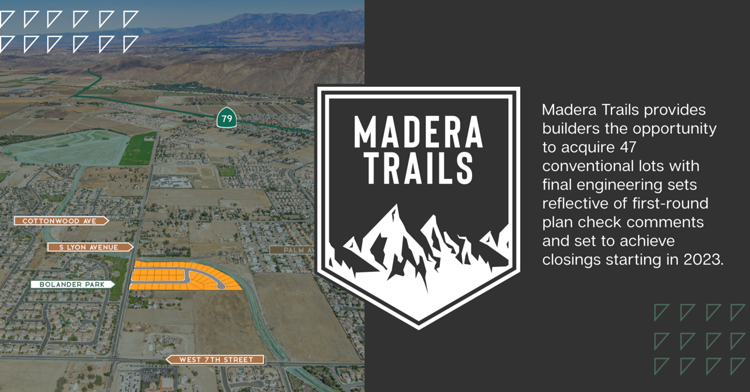 New Opportunity | Madera Trails provides builders the opportunity to acquire 47 conventional lots with final engineering sets reflective of first-round plan check comments and set to achieve closings starting in 2023.